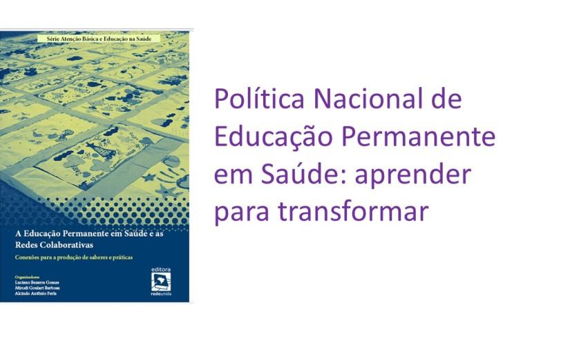 POLÍTICA NACIONAL DE EDUCAÇÃO PERMANENTE EM SAÚDE: APRENDER PARATRANSFORMAR